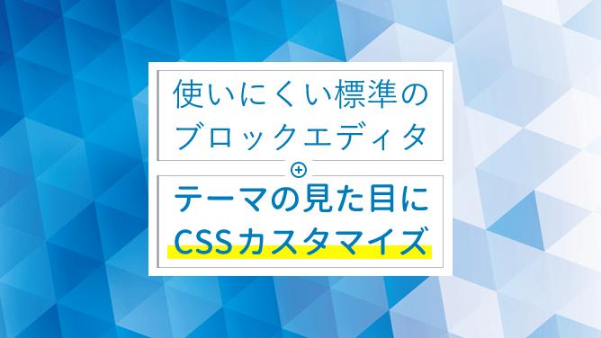 使いにくい標準のブロックエディタはテーマの見た目にCSSカスタマイズ!