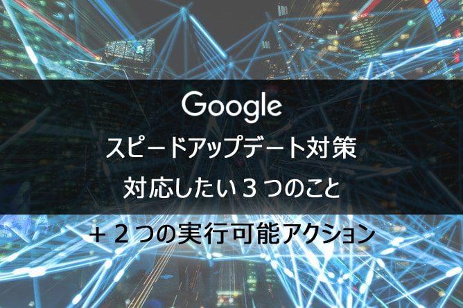 Google スピードアップデート対策3つ+2つの実行可能アクション