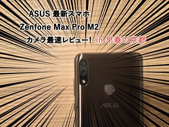 ASUS 最新スマホ「Zenfone Max Pro M2」のカメラ性能を早春の京都で最速レビュー